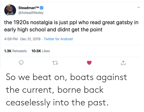 Twitter For Android: SteadmanTM.  @AsteadWesley  the 1920s nostalgia is just ppl who read great gatsby in  early high school and didnt get the point  4:59 PM · Dec 31, 2019 · Twitter for Android  1.3K Retweets  10.5K Likes So we beat on, boats against the current, borne back ceaselessly into the past.