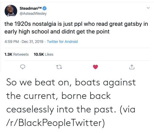 Twitter For Android: SteadmanTM.  @AsteadWesley  the 1920s nostalgia is just ppl who read great gatsby in  early high school and didnt get the point  4:59 PM · Dec 31, 2019 · Twitter for Android  1.3K Retweets  10.5K Likes So we beat on, boats against the current, borne back ceaselessly into the past. (via /r/BlackPeopleTwitter)