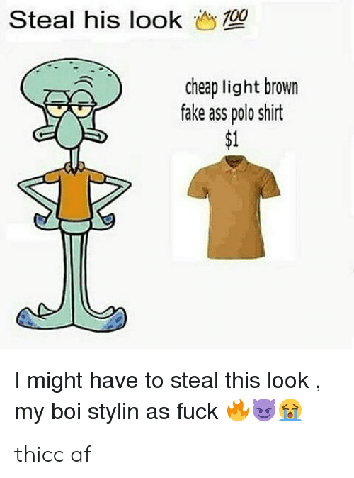 Thicc Af: Steal his look  10  'AN  cheap light brown  fake ass polo shirt  I might have to steal this look  my boi stylin as fuck thicc af