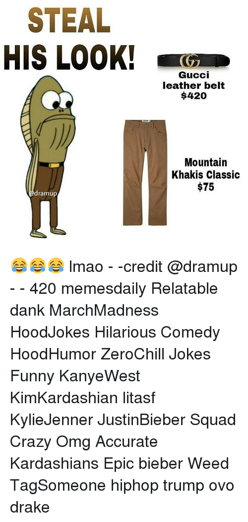 Drake, Gucci, and Kardashians: STEAL  HIS LOOK!  dramup  Gucci  leather belt  $420  Mountain  Khakis Classic  $75 😂😂😂 lmao - -credit @dramup - - 420 memesdaily Relatable dank MarchMadness HoodJokes Hilarious Comedy HoodHumor ZeroChill Jokes Funny KanyeWest KimKardashian litasf KylieJenner JustinBieber Squad Crazy Omg Accurate Kardashians Epic bieber Weed TagSomeone hiphop trump ovo drake