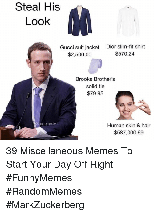 brooks: Steal His  Look  Gucci suit jacket  $2,500.00  Dior slim-fit shirt  $570.24  Brooks Brother's  solid tie  $79.95  man john  Human skin & hair  $587,000.69 39 Miscellaneous Memes To Start Your Day Off Right #FunnyMemes #RandomMemes #MarkZuckerberg