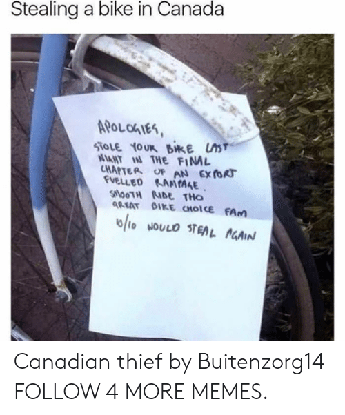 Dank, Fam, and Memes: Stealing a bike in Canada  APOL OGIES  STOLE YOUR BikE ST  NAHT IN THE FINAL  CHAPTER OF AN EXTORT  FUELLED RANIAGE  SilooTH D THO  AREAT BIKE CHOICE FAM  6to NOULO STEAL AGAIN Canadian thief by Buitenzorg14 FOLLOW 4 MORE MEMES.