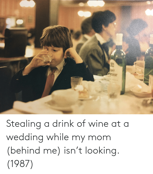 Stealing A: Stealing a drink of wine at a wedding while my mom (behind me) isn't looking. (1987)