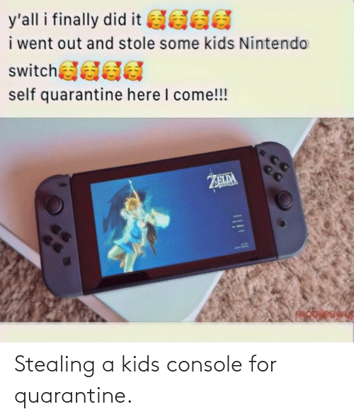 Stealing A: Stealing a kids console for quarantine.