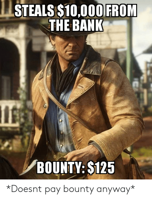 bounty: STEALS S10,000 FROM  THE BANK  BOUNTY: S125 *Doesnt pay bounty anyway*
