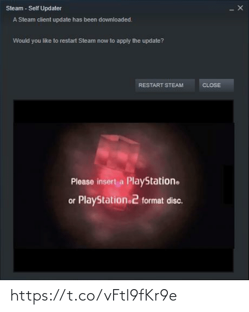 restart: Steam - Self Updater  A Steam client update has been downloaded.  Would you like to restart Steam now to apply the update?  RESTART STEAM  CLOSE  Please insert a PlayStation.  or PlayStation 2 format disc. https://t.co/vFtl9fKr9e