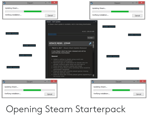 Updating Steam: Steam  Steam  Updating Steam...  Updating Steam...  Verifying installation...  Verifying installation...  Cancel  Cancel  Steam Self Updater  A Steam client update is available, and is now being downloaded.  Update required  40,93/209,36 MB  Update required  Update required  CLOSE  UPDATE NEWS- STEAM  Latest Update: March 9, 2017  Update required  March 9, 2017 Steam Client Update Released  [  A new Steam client has been released and will be  automatically downloaded.  Update required  Update required  General  Added a setting to disable group event and  announcement notifications  Removed sign-on notifications for friends who are  already online/in-game when you first sign-in  Fixed several reported crashes and hangs  Fixed an issue where some workshop items would be  downloaded repeatedly  Fixed an issue with recently played games missing  Update required  Update required  from the task-bar menu  Fixed an issue with recently played games appearing in  the wrona order  Steam  Steam  Updating Steam...  Updating Steam...  Verifying installation.  Verifying installation...  Cancel  Cancel Opening Steam Starterpack