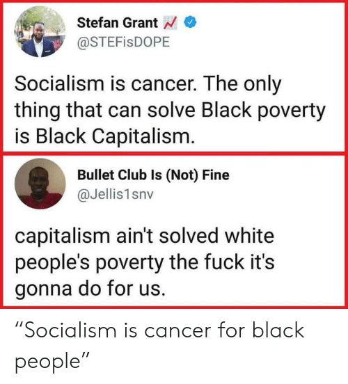 "Fuck Its: Stefan Grant  @STEFisDOPE  Socialism is cancer. The only  thing that can solve Black poverty  is Black Capitalism  Bullet Club Is (Not) Fine  @Jellis1snv  capitalism ain't solved white  people's poverty the fuck it's  gonna do for us. ""Socialism is cancer for black people"""