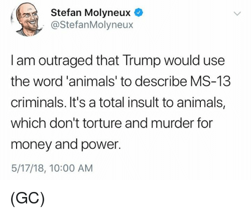 Animals, Memes, and Money: Stefan Molyneux C  @StefanMolyneux  I am outraged that Trump would use  the word'animals' to describe MS-13  criminals. It's a total insult to animals,  which don't torture and murder for  money and power.  5/17/18, 10:00 AM (GC)