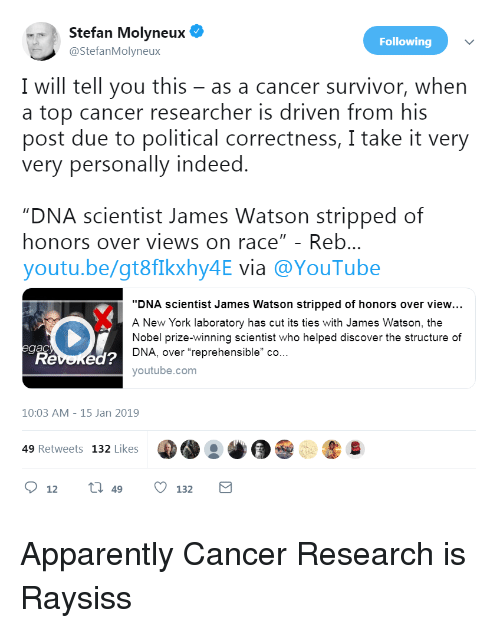 "Apparently, New York, and Nobel Prize: Stefan Molyneux  @StefanMolyneux  Following  I will tell you this - as a cancer survivor, when  a top cancer researcher is driven from his  post due to political correctness, I take it very  very personally indeed.  DNA scientist James Watson stripped of  honors over views on race"" - Reb...  youtu.be/gt8flkxhy4E via @YouTube  ""DNA scientist James Watson stripped of honors over view..  A New York laboratory has cut its ties with James Watson, the  Nobel prize-winning scientist who helped discover the structure of  DNA, over reprehensible"" co..  Revened?  youtube.com  10:03 AM-15 Jan 2019  49 Retweets 132 Likes  12  49  132"