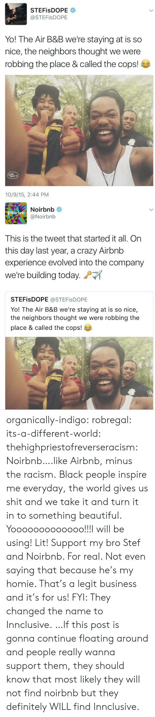 Beautiful, Crazy, and Definitely: STEFisDOPE  @STEFisDOPE  Yo! The Air B&B we're staying at is so  nice, the neighbors thought we were  robbing the place & called the cops!  DOPE  10/9/15, 2:44 PM   Noirbnb  @Noirbnb  Noirbnb  This is the tweet that started it all. On  this day last year, a crazy Airbnb  experience evolved into the company  we're building today.  STEFisDOPE @STEFisDOPE  Yo! The Air B&B we're staying at is so nice,  the neighbors thought we were robbing the  place & called the cops! organically-indigo:  robregal:  its-a-different-world:  thehighpriestofreverseracism:  Noirbnb….like Airbnb, minus the racism.  Black people inspire me everyday, the world gives us shit and we take it and turn it in to something beautiful.  Yooooooooooooo!!!I will be using! Lit!  Support my bro Stef and Noirbnb. For real. Not even saying that because he's my homie. That's a legit business and it's for us!   FYI: They changed the name to Innclusive. …If this post is gonna continue floating around and people really wanna support them, they should know that most likely they will not find noirbnb but they definitely WILL find Innclusive.