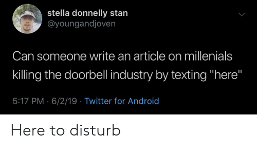"stella: stella donnelly stan  @youngandjoven  Can someone write an article on millenials  killing the doorbell industry by texting ""here""  5:17 PM 6/2/19 Twitter for Android Here to disturb"