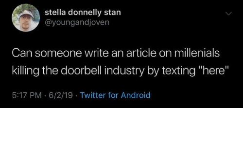 "stella: stella donnelly stan  @youngandjoven  Can someone write an article on millenials  killing the doorbell industry by texting ""here""  5:17 PM 6/2/19 Twitter for Android"