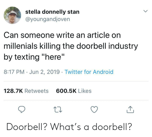 "stella: stella donnelly stan  @youngandjoven  Can someone write an article on  millenials killing the doorbell industry  by texting ""here""  II  8:17 PM Jun 2, 2019. Twitter for Android  600.5K Likes  128.7K Retweets Doorbell? What's a doorbell?"