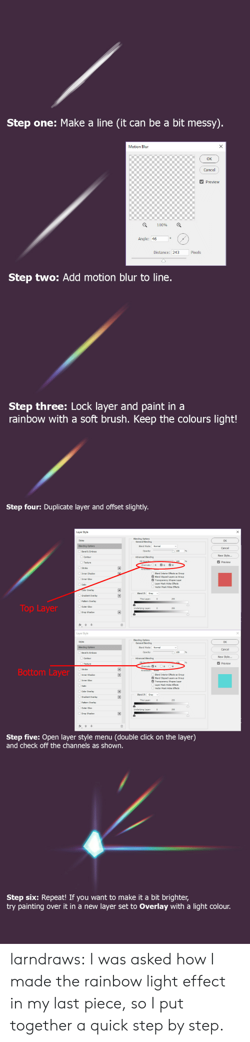 motion: Step one: Make a line (it can be a bit messy).  X  Motion Blun  Cancel  Preview  100%  Angle: 46  Pixels  Distance: 243  Step two: Add motion blur to line.  Step three: Lock layer and paint in a  rainbow with a soft brush. Keep the colours light!   Step four: Duplicate layer and offset slightly.  Layer Style  Blending Options  General Blending  Styles  OK  Blending Options  Blend Mode:  Normal  Cancel  Opacity:  Bevel & Emboss  New Style...  Advanced Blending  Contour  Fill Opacib  Channels:  Preview  Texture  G  B  R  +  Stroke  Inner Shadow  Blend Interior Effects  Blend Clipped Layers  Transparency Shapes Layer  s Group  Group  Inner Glow  Layer Mask Hides Effects  Satin  Vector Mask Hides Effects  Color Overlay  +  Blend If  Gray  Gradient Overlay  This Layer:  255  Pattern Overlay  Top Layer  OOuter Glow  Underlying Layer:  255  Drop Shadow  Layer Style  Blending Options  General Blending  Styles  OK  Normal  Blending Options  Blend Mode:  Cancel  Opacity:  Bevel & Emboss  New Style...  Advanced Blending  Contour  Fill  100  Preview  Texture  G  B  Channels: R  Bottom Layer  Knockout: None  Inner Shadow  Blend Interior Effects  Blend Clipped Layers  Transparency Shapes Layer  Layer Mask Hides Effects  +  s Group  Group  Inner Glow  Satin  Vector Mask Hides Effects  Color Overlay  +  Blend If  Gradient Overlay  +  This Layer:  255  Pattern Overlay  Outer Glow  Underlying Layer:  255  Drop Shadow  fx  Step five: Open layer style menu  and check off the channels as shown.  (double click on the layer)   Step six: Repeat! If you want to make it a bit brighter,  try painting  layer set to Overlay with a light colour.  over it in a new larndraws:  I was asked how I made the rainbow light effect in my last piece, so I put together a quick step by step.