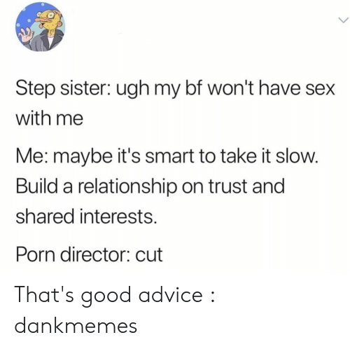 Advice, Sex, and Good: Step sister: ugh my bf won't have sex  with me  Me: maybe it's smart to take it slow.  Build a relationship on trust and  shared interests  Porn director: cut That's good advice : dankmemes