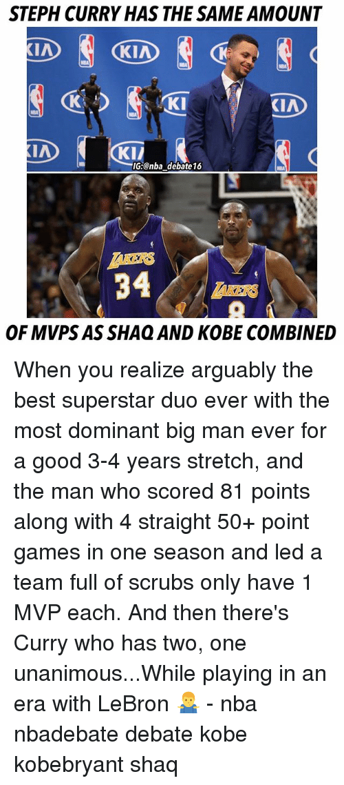 Stephe: STEPH CURRY HAS THE SAME AMOUNT  KI  KIA  KI/  G:@nba debate16  KERS  34  OF MVPS AS SHAQ AND KOBE COMBINED When you realize arguably the best superstar duo ever with the most dominant big man ever for a good 3-4 years stretch, and the man who scored 81 points along with 4 straight 50+ point games in one season and led a team full of scrubs only have 1 MVP each. And then there's Curry who has two, one unanimous...While playing in an era with LeBron 🤷‍♂️ - nba nbadebate debate kobe kobebryant shaq