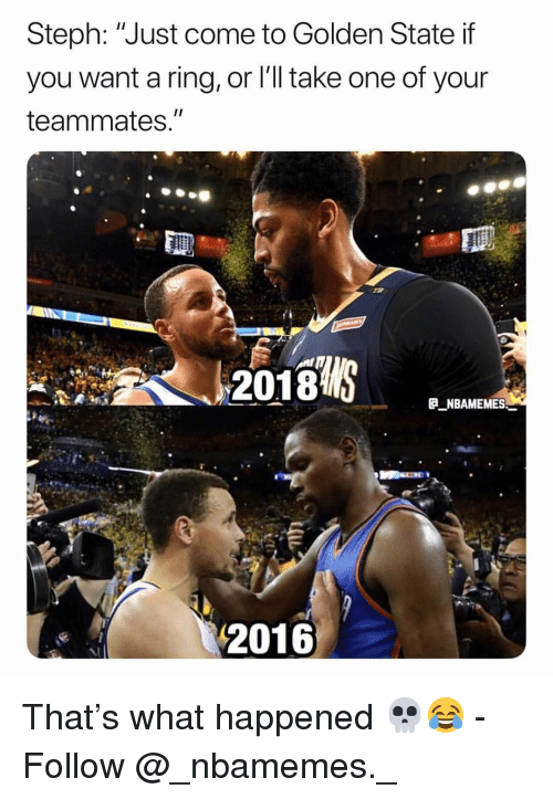 """Memes, Golden State, and 🤖: Steph: """"Just come to Golden State if  you want a ring, or l'll take one of your  teammates.""""  2018  E NBAMEMES  2016 That's what happened 💀😂 - Follow @_nbamemes._"""