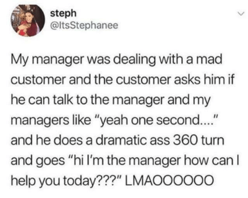 """Ass, Dank, and Yeah: steph  @ltsStephanee  My manager was dealing with a mad  customer and the customer asks him if  he can talk to the manager and my  managers like """"yeah one second....""""  and he does a dramatic ass 360 turn  and goes """"hi I'm the manager how can I  help you today???"""" LMAOOOOo0"""