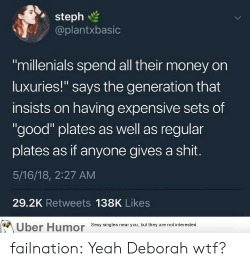 "Gives A Shit: steph  @plantxbasic  ""millenials spend all their money on  luxuries!"" says the generation that  insists on having expensive sets of  ""good"" plates as well as regular  plates as if anyone gives a shit.  5/16/18, 2:27 AM  29.2K Retweets 138K Likes  Uber  Humor  Sexy singles near you, but they are not interested failnation:  Yeah Deborah wtf?"