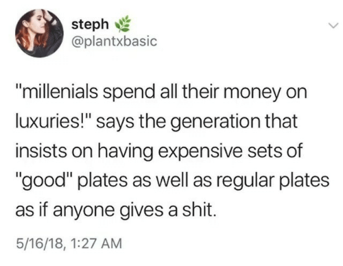 "Gives A Shit: steph  @plantxbasic  ""millenials spend all their money on  luxuries!"" says the generation that  insists on having expensive sets of  ""good"" plates as well as regular plates  as if anyone gives a shit.  5/16/18, 1:27 AM"