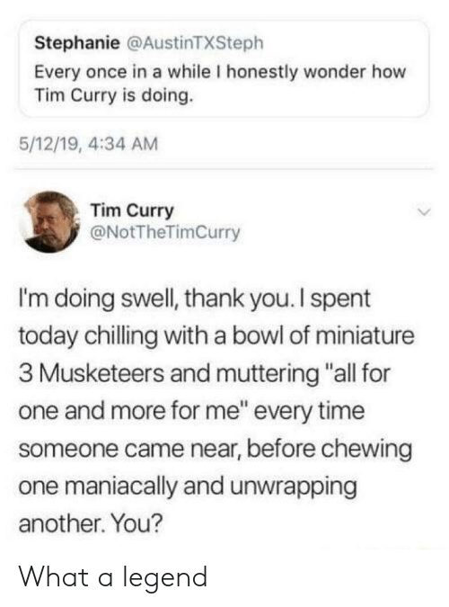 "Thank You, Time, and Today: Stephanie @AustinTXSteph  Every once in a while I honestly wonder how  Tim Curry is doing.  5/12/19, 4:34 AM  Tim Curry  @NotTheTimCurry  I'm doing swell, thank you.I spent  today chilling with a bowl of miniature  3 Musketeers and muttering ""all for  one and more for me"" every time  someone came near, before chewing  one maniacally and unwrapping  another. You? What a legend"
