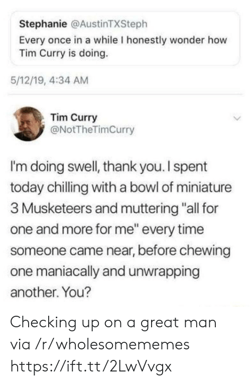 """tim curry: Stephanie @AustinTXSteph  Every once in a while I honestly wonder how  Tim Curry is doing.  5/12/19, 4:34 AM  Tim Curry  @NotTheTimCurry  I'm doing swell, thank you. I spent  today chilling with a bowl of miniature  3 Musketeers and muttering """"all for  one and more for me"""" every time  someone came near, before chewing  one maniacally and unwrapping  another. You? Checking up on a great man via /r/wholesomememes https://ift.tt/2LwVvgx"""