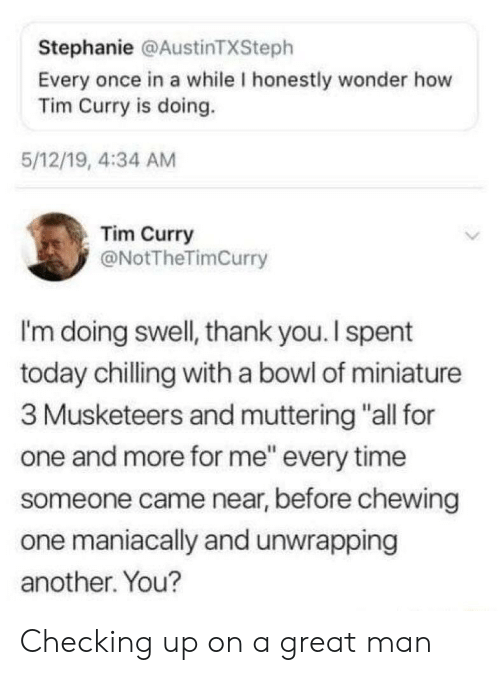 "tim curry: Stephanie @AustinTXSteph  Every once in a while I honestly wonder how  Tim Curry is doing.  5/12/19, 4:34 AM  Tim Curry  @NotTheTimCurry  I'm doing swell, thank you. I spent  today chilling with a bowl of miniature  3 Musketeers and muttering ""all for  one and more for me"" every time  someone came near, before chewing  one maniacally and unwrapping  another. You? Checking up on a great man"