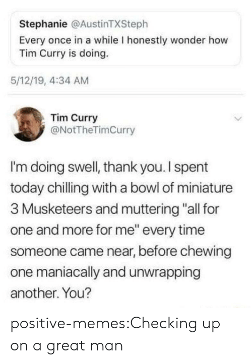 "tim curry: Stephanie @AustinTXSteph  Every once in a while I honestly wonder how  Tim Curry is doing.  5/12/19, 4:34 AM  Tim Curry  @NotTheTimCurry  I'm doing swell, thank you. I spent  today chilling with a bowl of miniature  3 Musketeers and muttering ""all for  one and more for me"" every time  someone came near, before chewing  one maniacally and unwrapping  another. You? positive-memes:Checking up on a great man"