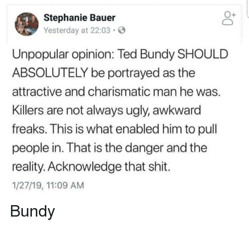 charismatic: Stephanie Bauer  Yesterday at 22:03  Unpopular opinion: Ted Bundy SHOULD  ABSOLUTELY be portrayed as the  attractive and charismatic man he was.  Killers are not always ugly, awkward  freaks. This is what enabled him to pull  people in. That is the danger and the  reality. Acknowledge that shit.  1/27/19, 11:09 AM Bundy