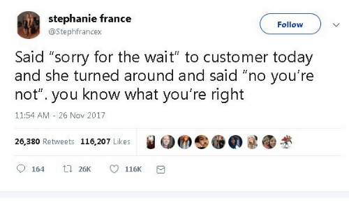 "Sorry, France, and Today: stephanie france  Follow  @Stephfrancex  Said ""sorry for the wait"" to customer today  and she turned around and said ""no you're  know what you're right  not""  you  11:54 AM 26 Nov 2017  26,380 Retweets 116,207 Likes  t 26K  164  116K"