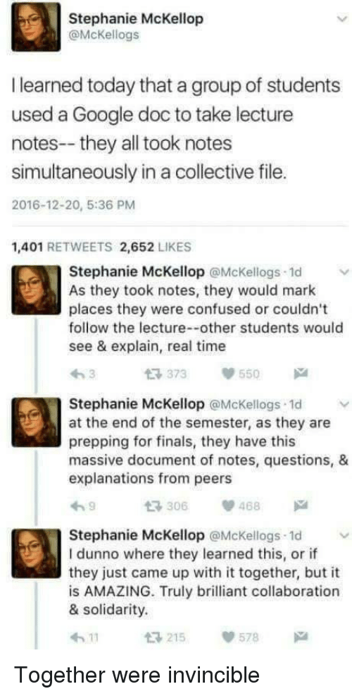 Explanations: Stephanie McKellop  @McKellogs  I learned today that a group of students  used a Google doc to take lecture  notes--they all took notes  simultaneously in a collective file.  2016-12-20, 5:36 PM  1,401 RETWEETS 2,652 LIKES  Stephanie McKellop @Mckellogs 1d  As they took notes, they would mark  places they were confused or couldn't  follow the lecture--other students would  see & explain, real time  t 373 55  Stephanie McKellop @McKellogs 1d  at the end of the semester, as they are  prepping for finals, they have this  massive document of notes, questions, &  explanations from peers  306468  Stephanie McKellop @McKellogs 1d  I dunno where they learned this, or if  they just came up with it together, but it  is AMAZING. Truly brilliant collaboration  & solidarity.  215  578 Together were invincible