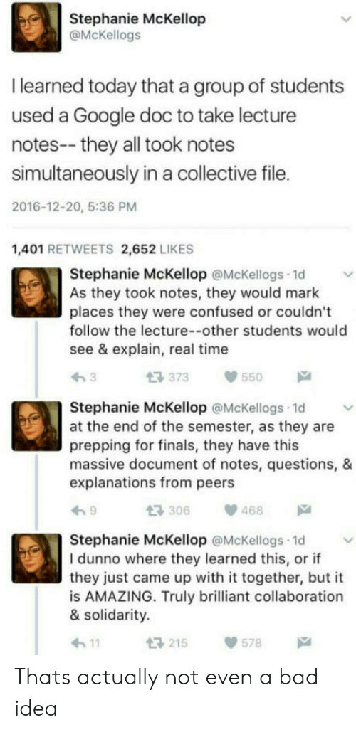 Explanations: Stephanie McKellop  @McKellogs  I learned today that a group of students  used a Google doc to take lecture  notes-- they all took notes  simultaneously in a collective file.  2016-12-20, 5:36 PM  1,401 RETWEETS 2,652 LIKES  Stephanie McKellop @McKellogs 1d  As they took notes, they would mark  places they were confused or couldn't  follow the lecture--other students would  see & explain, real time  t3 373  550  Stephanie McKellop @McKellogs 1d  at the end of the semester, as they are  prepping for finals, they have this  massive document of notes, questions, &  explanations from peers  306468  Stephanie McKellop @McKellogs 1d  I dunno where they learned this, or if  they just came up with it together, but it  is AMAZING. Truly brilliant collaboration  & solidarity.  h11  215578 Thats actually not even a bad idea