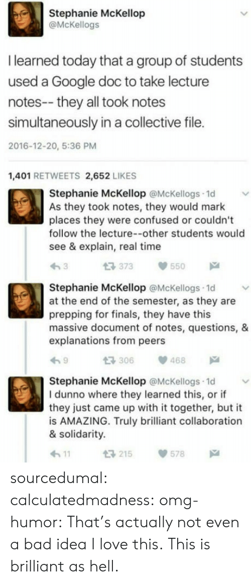 Explanations: Stephanie McKellop  @McKellogs  I learned today that a group of students  used a Google doc to take lecture  notes-- they all took notes  simultaneously in a collective file.  2016-12-20, 5:36 PM  1,401 RETWEETS 2,652 LIKES  Stephanie McKellop @McKellogs 1d  As they took notes, they would mark  places they were confused or couldn't  follow the lecture--other students would  see & explain, real time  t3 373  550  Stephanie McKellop @McKellogs 1d  at the end of the semester, as they are  prepping for finals, they have this  massive document of notes, questions, &  explanations from peers  306468  Stephanie McKellop @McKellogs 1d  I dunno where they learned this, or if  they just came up with it together, but it  is AMAZING. Truly brilliant collaboration  & solidarity.  h11  215578 sourcedumal: calculatedmadness:  omg-humor: That's actually not even a bad idea I love this.  This is brilliant as hell.