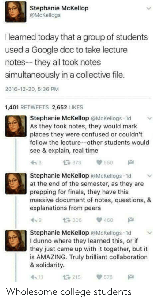 Explanations: Stephanie McKellop  @McKellogs  I learned today that a group of students  used a Google doc to take lecture  notes--they all took notes  simultaneously in a collective file.  2016-12-20, 5:36 PM  1,401 RETWEETS 2,652 LIKES  Stephanie McKellop @McKellogs 1d  As they took notes, they would mark  places they were confused or couldn't  follow the lecture--other students would  see & explain, real time  373550  Stephanie McKellop @McKellogs 1d v  at the end of the semester, as they are  prepping for finals, they have this  massive document of notes, questions, &  explanations from peers  わ9  t3306  、p 468  Stephanie McKellop @McKellogs 1d  I dunno where they learned this, or if  they just came up with it together, but it  is AMAZING. Truly brilliant collaboration  & solidarity.  h 11  215  578 Wholesome college students