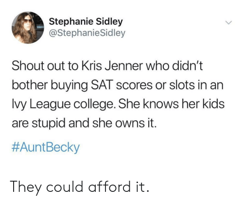 becky: Stephanie Sidley  @StephanieSidley  Shout out to Kris Jenner who didn't  bother buying SAT scores or slots in an  lvy League college. She knows her kids  are stupid and she owns it.  #Aunt Becky They could afford it.