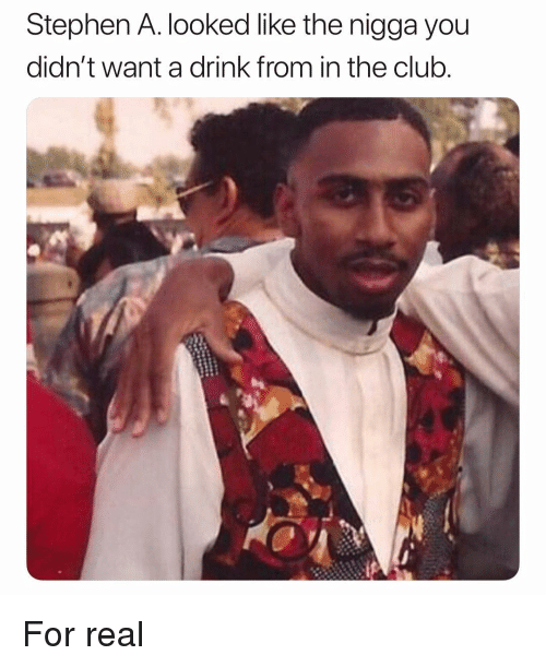 In The Club: Stephen A. looked like the nigga you  didn't want a drink from in the club For real