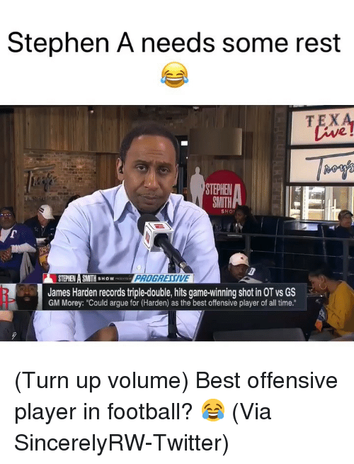 "Stephe: Stephen A needs some rest  TEX  2  STEPHE  SMITH  SHO  STEPHEN A SMITH SHOW  James Harden records triple-double, hits game-winning shot in OT vs GS  GM Morey: ""Could argue for (Harden) as the best offensive player of all time."" (Turn up volume) Best offensive player in football? 😂 (Via ‪SincerelyRW‬-Twitter)"
