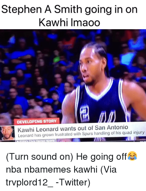 Basketball, Nba, and Sports: Stephen A Smith going in on  Kawhi lmaoo  2  DEVELOPING STORY  Kawhi Leonard wants out of San Antonio  Leonard has grown frustrated with Spurs handling of his quad injury  sSO Chris Haynes reports (Turn sound on) He going off😂 nba nbamemes kawhi (Via ‪trvplord12_ ‬-Twitter)