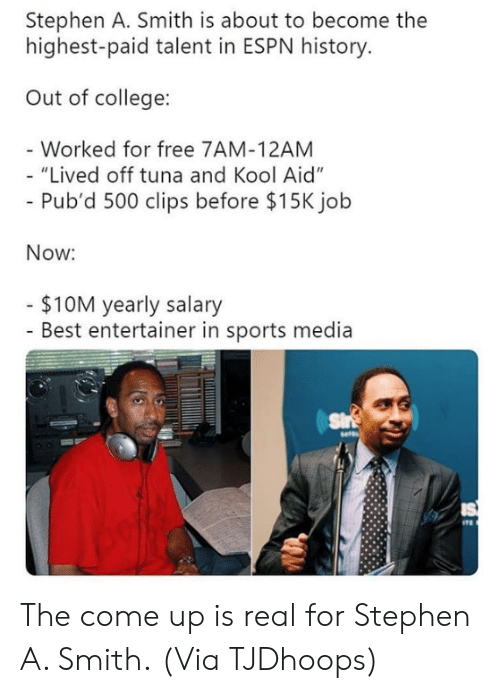 "Kool Aid: Stephen A. Smith is about to become the  highest-paid talent in ESPN history  Out of college:  Worked for free 7AM-12AM  ""Lived off tuna and Kool Aid""  Pub'd 500 clips before $15K jolb  Now:  $10M yearly salary  - Best entertainer in sports media The come up is real for Stephen A. Smith.  (Via TJDhoops)"