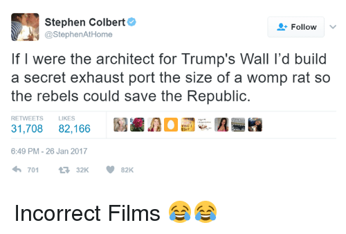 womp: Stephen Colbert  Follow  @Stephen AtHome  If I were the architect for Trump's Wall l'd build  a secret exhaust port the size of a womp rat so  the rebels could save the Republic  RETWEETS LIKES  31,708 82,166  6:49 PM 26 Jan 2017  701  V 82K Incorrect Films 😂😂