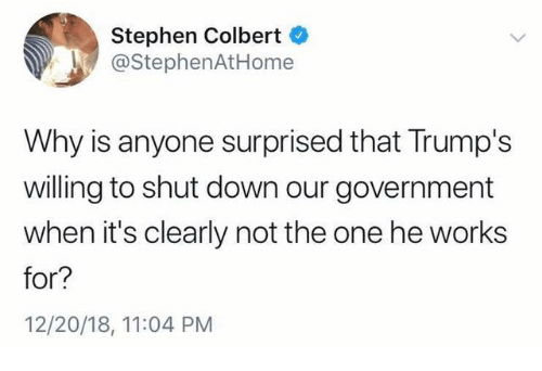 Stephen, Government, and Stephen Colbert: Stephen Colbert  @StephenAtHome  Why is anyone surprised that Trump's  willing to shut down our government  when it's clearly not the one he works  for?  12/20/18, 11:04 PM