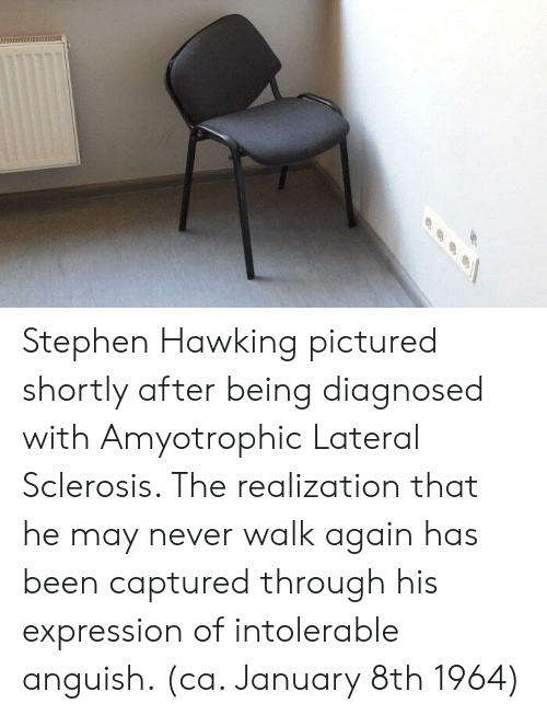 Stephen, Stephen Hawking, and Never: Stephen Hawking pictured shortly after being diagnosed with Amyotrophic Lateral Sclerosis. The realization that he may never walk again has been captured through his expression of intolerable anguish. (ca. January 8th 1964)