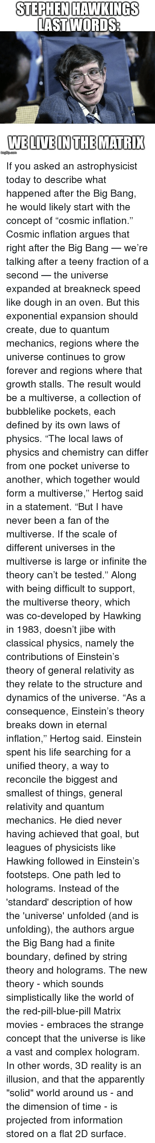"""consequence: STEPHEN HAWKINGS  LAST WORDS  WELIVEINTHEMATRI If you asked an astrophysicist today to describe what happened after the Big Bang, he would likely start with the concept of """"cosmic inflation."""" Cosmic inflation argues that right after the Big Bang — we're talking after a teeny fraction of a second — the universe expanded at breakneck speed like dough in an oven. But this exponential expansion should create, due to quantum mechanics, regions where the universe continues to grow forever and regions where that growth stalls. The result would be a multiverse, a collection of bubblelike pockets, each defined by its own laws of physics. """"The local laws of physics and chemistry can differ from one pocket universe to another, which together would form a multiverse,"""" Hertog said in a statement. """"But I have never been a fan of the multiverse. If the scale of different universes in the multiverse is large or infinite the theory can't be tested."""" Along with being difficult to support, the multiverse theory, which was co-developed by Hawking in 1983, doesn't jibe with classical physics, namely the contributions of Einstein's theory of general relativity as they relate to the structure and dynamics of the universe. """"As a consequence, Einstein's theory breaks down in eternal inflation,"""" Hertog said. Einstein spent his life searching for a unified theory, a way to reconcile the biggest and smallest of things, general relativity and quantum mechanics. He died never having achieved that goal, but leagues of physicists like Hawking followed in Einstein's footsteps. One path led to holograms. Instead of the 'standard' description of how the 'universe' unfolded (and is unfolding), the authors argue the Big Bang had a finite boundary, defined by string theory and holograms. The new theory - which sounds simplistically like the world of the red-pill-blue-pill Matrix movies - embraces the strange concept that the universe is like a vast and complex hologram. In other words, 3D r"""
