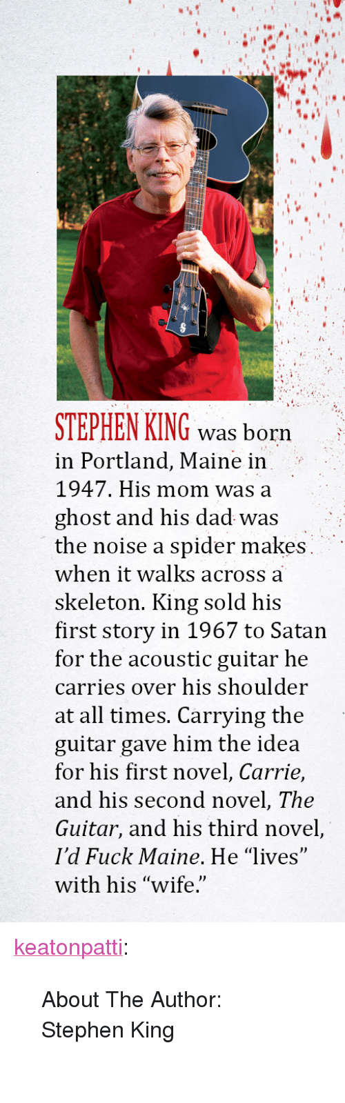 "Dad, Spider, and Stephen: STEPHEN KING was born  in Portland, Maine in  1947. His mom was a  ghost and his dad was  the noise a spider makes  when it walks across a  skeleton. King sold his  first story in 1967 to Satan  for the acoustic guitar he  carries over his shoulder  at all times. Carrying the  guitar gave him the idea  for his first novel, Carrie,  and his second novel, The  Guitar, and his third novel,  I'd Fuck Maine. He ""lives""  with his ""wife. <p><a href=""http://keatonpatti.tumblr.com/post/167123891004/about-the-author-stephen-king"" class=""tumblr_blog"">keatonpatti</a>:</p><blockquote><p style=""""> About The Author: Stephen King<br/><br/></p></blockquote>"