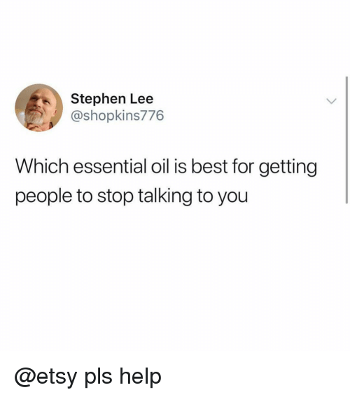 Funny, Stephen, and Best: Stephen Lee  @shopkins776  Which essential oil is best for getting  people to stop talking to you @etsy pls help