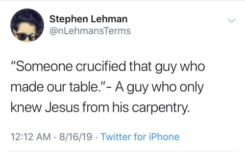 "Iphone, Jesus, and Stephen: Stephen Lehman  @nLehmansTerms  ""Someone crucified that guy who  made our table.""- A guy who only  II  knew Jesus from his carpentry  12:12 AM 8/16/19 Twitter for iPhone"