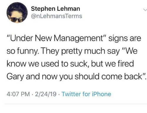 """Dank, Funny, and Iphone: Stephen Lehman  @nLehmansTerms  """"Under New Management"""" signs are  so funny. They pretty much say """"We  know we used to suck, but we fired  Gary and now you should come back"""".  4:07 PM 2/24/19 Twitter for iPhone"""