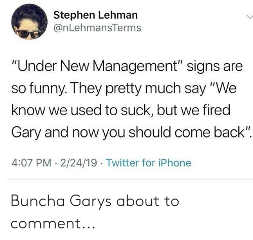 """Funny, Iphone, and Memes: Stephen Lehman  @nLehmansTerms  """"Under New Management"""" signs are  so funny. They pretty much say """"We  know we used to suck, but we fired  Gary and now you should come back""""  4:07 PM. 2/24/19 Twitter for iPhone Buncha Garys about to comment..."""