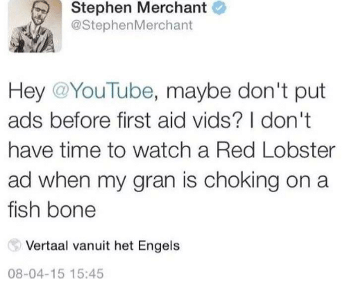 Memes, Stephen, and youtube.com: Stephen Merchant  @StephenMerchant  Hey @YouTube, maybe don't put  ads before first aid vids? I don't  have time to watch a Red Lobster  ad when my gran is choking on a  fish bone  Vertaal vanuit het Engels  08-04-15 15:45